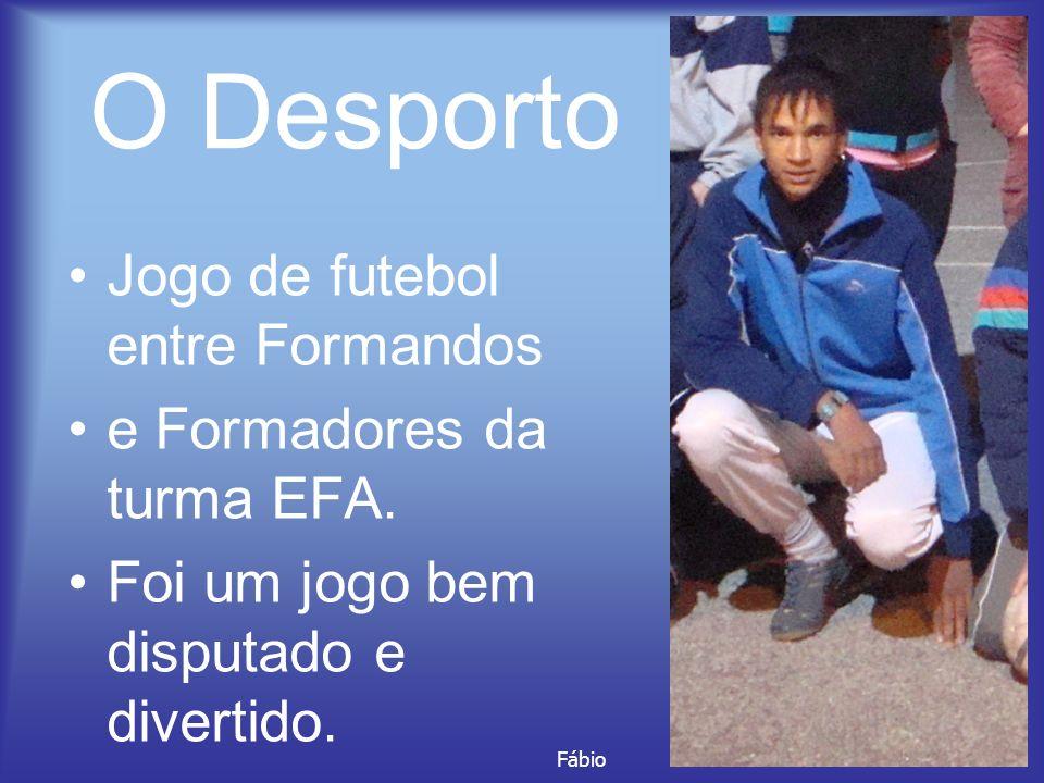 O Desporto Jogo de futebol entre Formandos e Formadores da turma EFA. Foi um jogo bem disputado e divertido. Fábio
