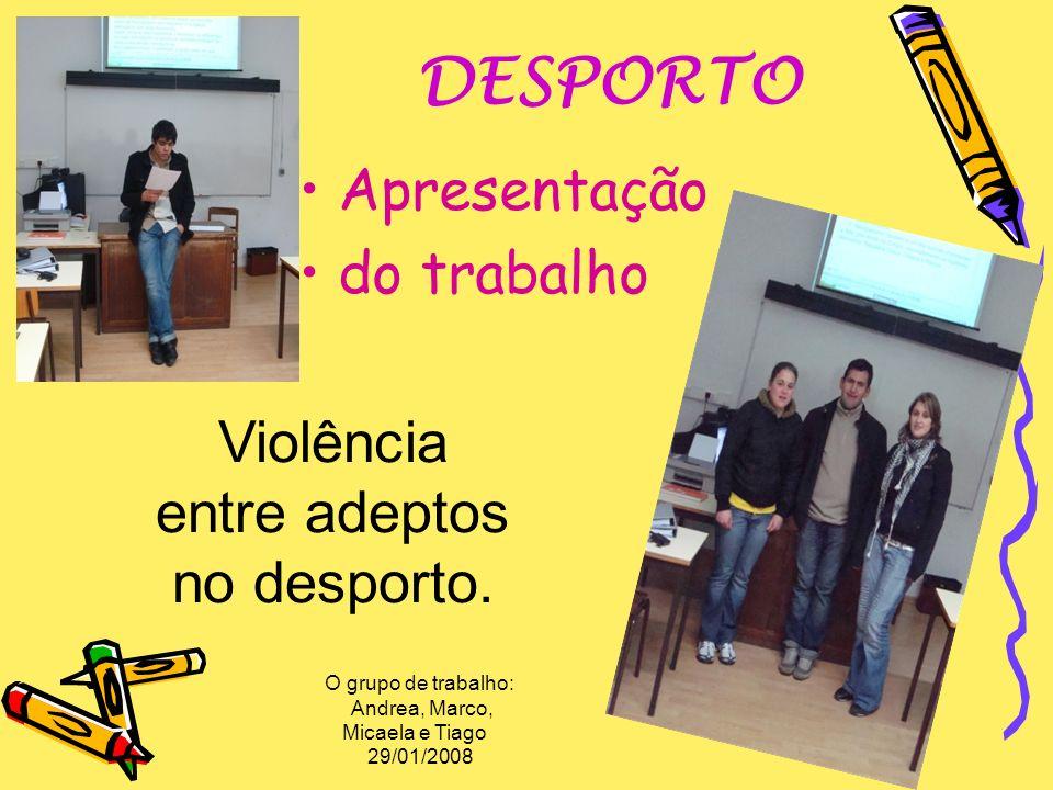 DESPORTO Apresentação do trabalho O grupo de trabalho: Andrea, Marco, Micaela e Tiago 29/01/2008 Violência entre adeptos no desporto.