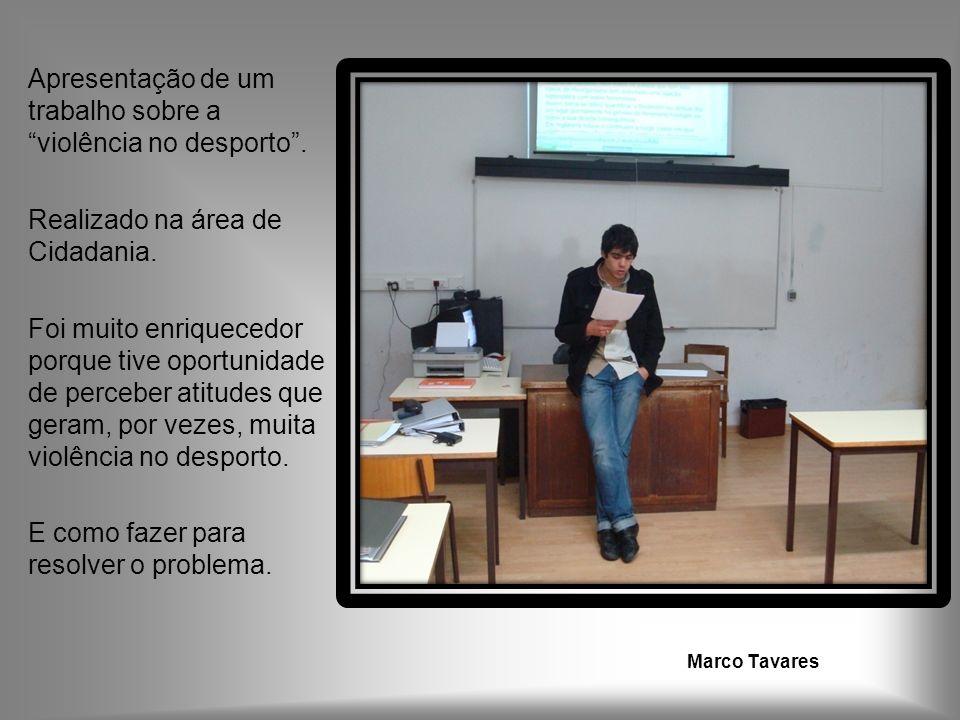 Marco Tavares Apresentação de um trabalho sobre a violência no desporto. Realizado na área de Cidadania. Foi muito enriquecedor porque tive oportunida