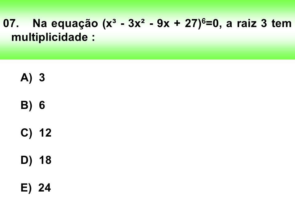 07.Na equação (x³ - 3x² - 9x + 27) 6 =0, a raiz 3 tem multiplicidade : A) 3 B) 6 C) 12 D) 18 E) 24