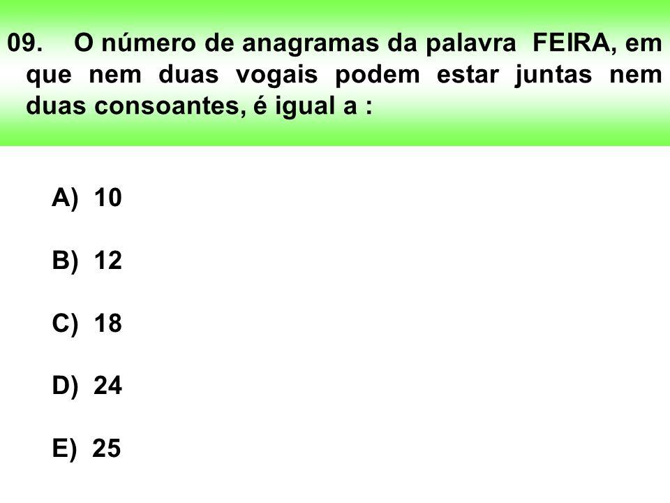 09.O número de anagramas da palavra FEIRA, em que nem duas vogais podem estar juntas nem duas consoantes, é igual a : A) 10 B) 12 C) 18 D) 24 E) 25