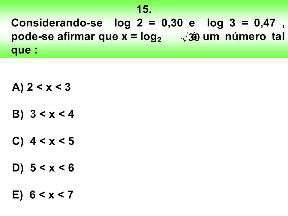 15. Considerando-se log 2 = 0,30 e log 3 = 0,47, pode-se afirmar que x = log 2 é um número tal que : A) 2 < x < 3 B) 3 < x < 4 C) 4 < x < 5 D) 5 < x <