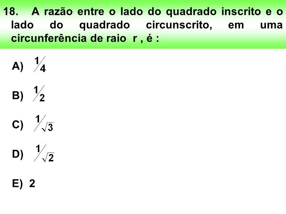 18.A razão entre o lado do quadrado inscrito e o lado do quadrado circunscrito, em uma circunferência de raio r, é : A) B) C) D) E) 2
