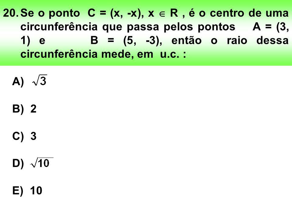 20.Se o ponto C = (x, -x), x R, é o centro de uma circunferência que passa pelos pontos A = (3, 1) e B = (5, -3), então o raio dessa circunferência mede, em u.c.