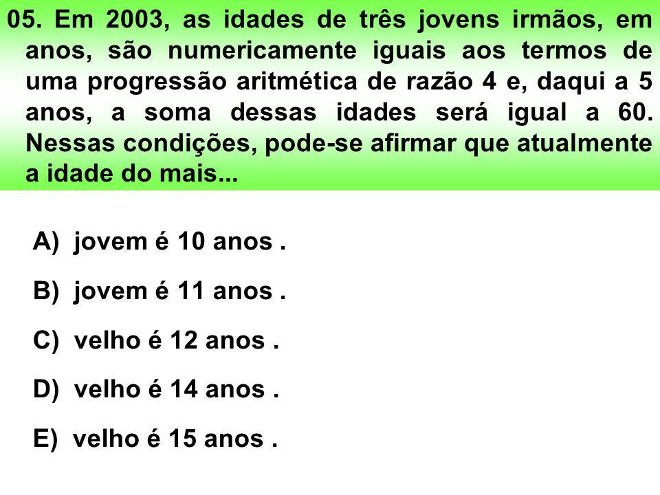 05. Em 2003, as idades de três jovens irmãos, em anos, são numericamente iguais aos termos de uma progressão aritmética de razão 4 e, daqui a 5 anos,