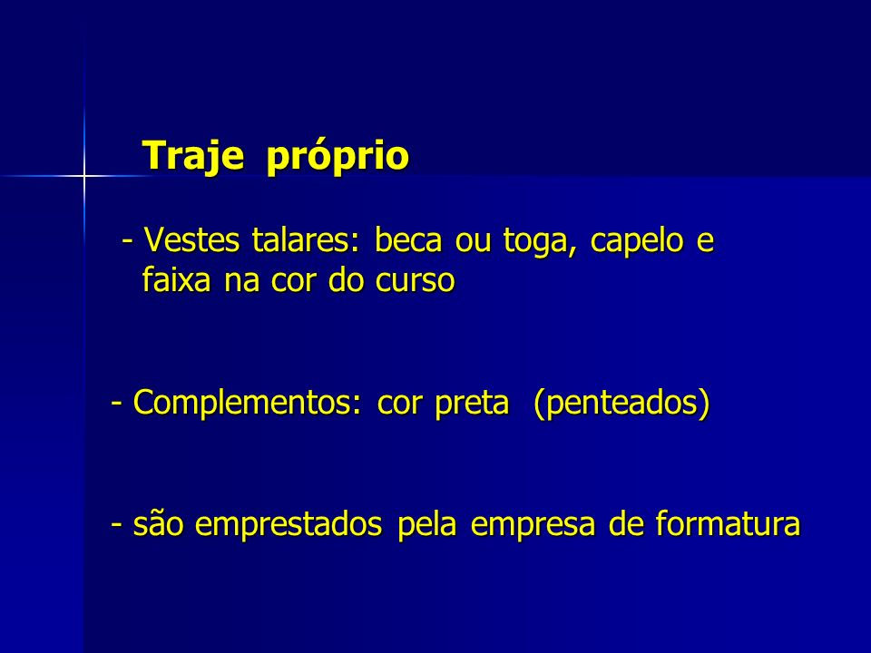 Traje próprio - Vestes talares: beca ou toga, capelo e faixa na cor do curso - Complementos: cor preta (penteados) - são emprestados pela empresa de f