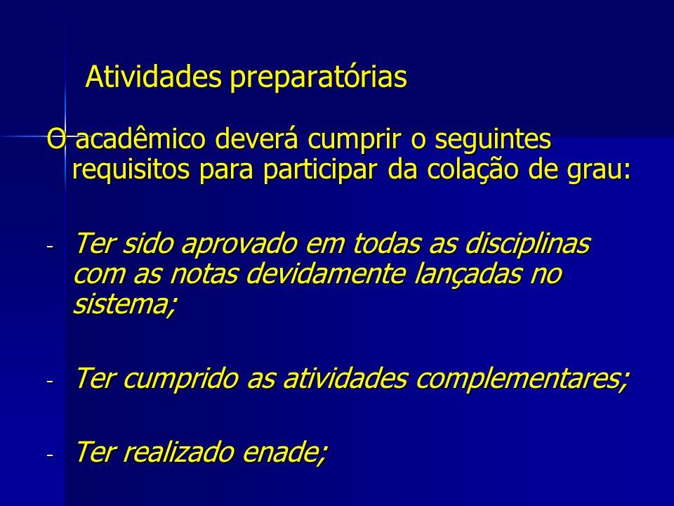 Atividades preparatórias O acadêmico deverá cumprir o seguintes requisitos para participar da colação de grau: - Ter sido aprovado em todas as discipl