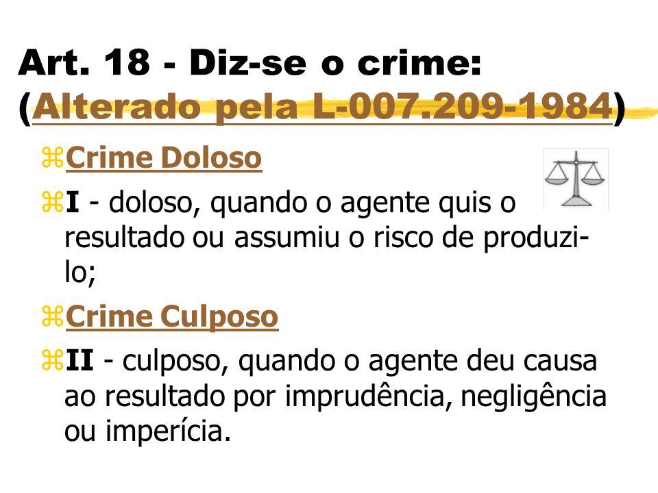 Art. 18 - Diz-se o crime: (Alterado pela L-007.209-1984)Alterado pela L-007.209-1984 zCrime DolosoCrime Doloso zI - doloso, quando o agente quis o res