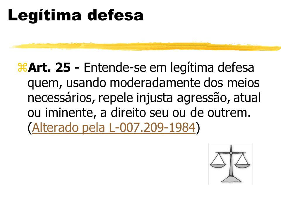 Legítima defesa zArt. 25 - Entende-se em legítima defesa quem, usando moderadamente dos meios necessários, repele injusta agressão, atual ou iminente,