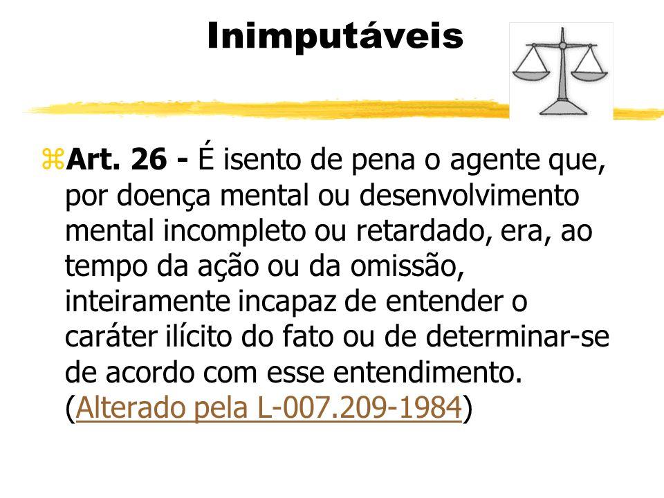 Inimputáveis zArt. 26 - É isento de pena o agente que, por doença mental ou desenvolvimento mental incompleto ou retardado, era, ao tempo da ação ou d