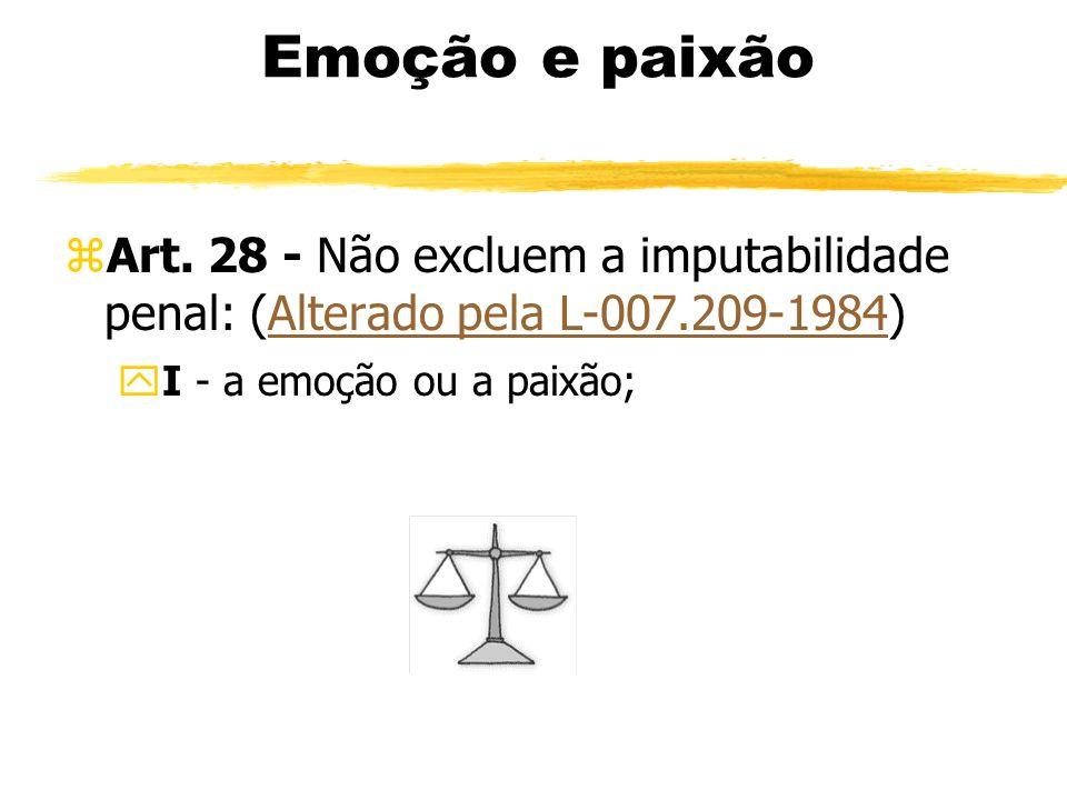 Emoção e paixão zArt. 28 - Não excluem a imputabilidade penal: (Alterado pela L-007.209-1984)Alterado pela L-007.209-1984 yI - a emoção ou a paixão;