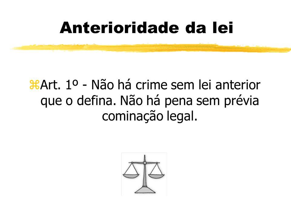 Anterioridade da lei zArt. 1º - Não há crime sem lei anterior que o defina. Não há pena sem prévia cominação legal.