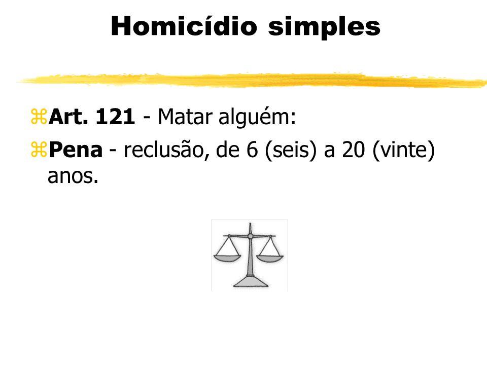 Homicídio simples zArt. 121 - Matar alguém: zPena - reclusão, de 6 (seis) a 20 (vinte) anos.