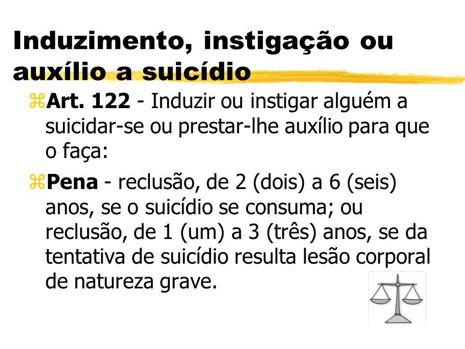 Induzimento, instigação ou auxílio a suicídio zArt. 122 - Induzir ou instigar alguém a suicidar-se ou prestar-lhe auxílio para que o faça: zPena - rec