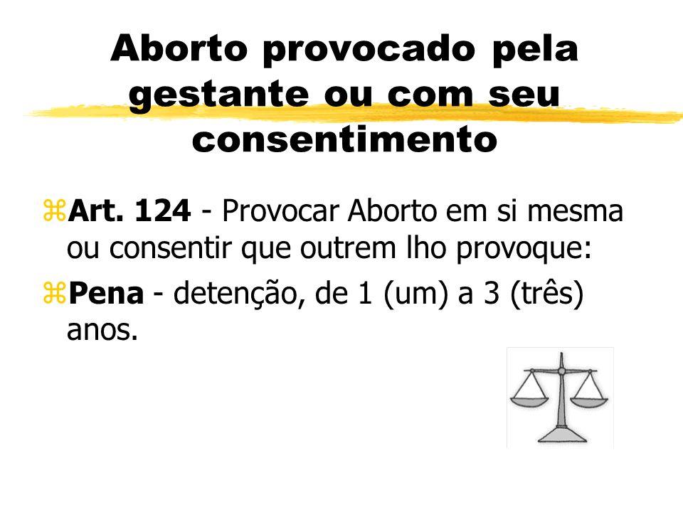 Aborto provocado pela gestante ou com seu consentimento zArt. 124 - Provocar Aborto em si mesma ou consentir que outrem lho provoque: zPena - detenção
