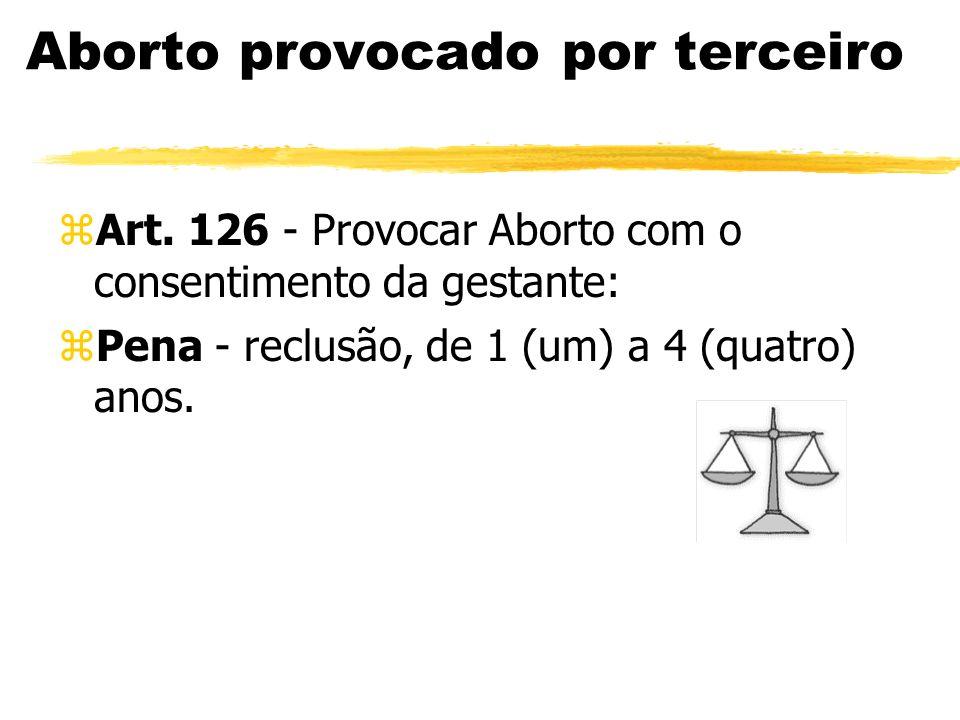 Aborto provocado por terceiro zArt. 126 - Provocar Aborto com o consentimento da gestante: zPena - reclusão, de 1 (um) a 4 (quatro) anos.