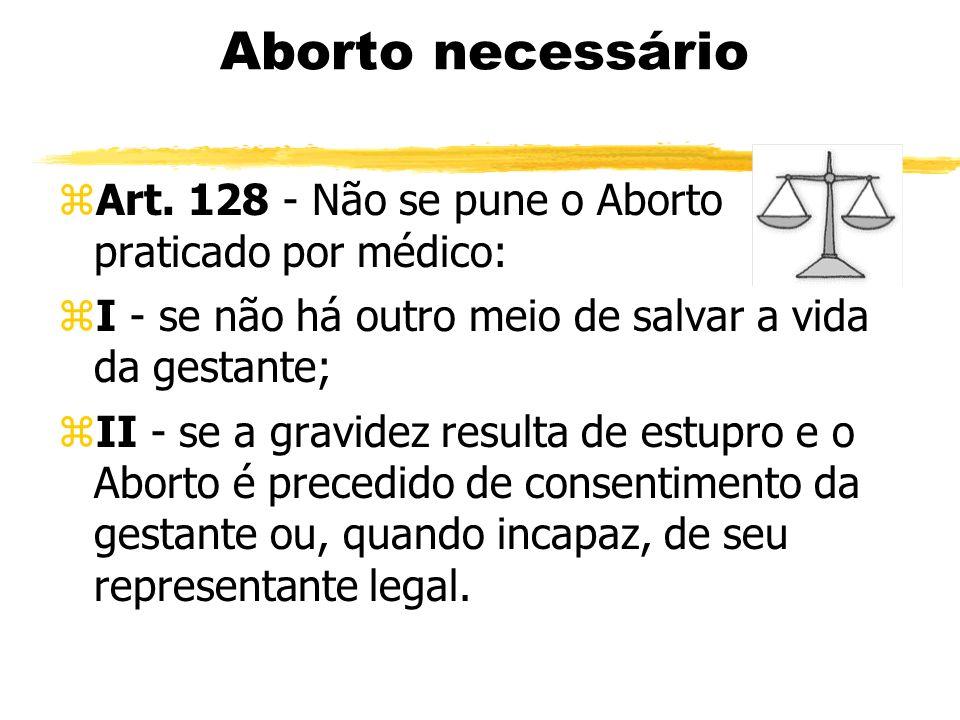 Aborto necessário zArt. 128 - Não se pune o Aborto praticado por médico: zI - se não há outro meio de salvar a vida da gestante; zII - se a gravidez r