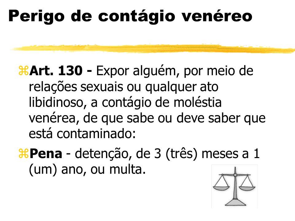 Perigo de contágio venéreo zArt. 130 - Expor alguém, por meio de relações sexuais ou qualquer ato libidinoso, a contágio de moléstia venérea, de que s
