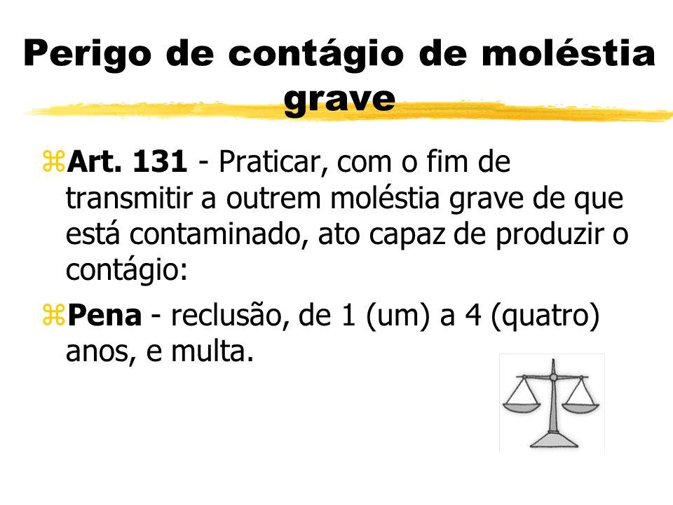 Perigo de contágio de moléstia grave zArt. 131 - Praticar, com o fim de transmitir a outrem moléstia grave de que está contaminado, ato capaz de produ