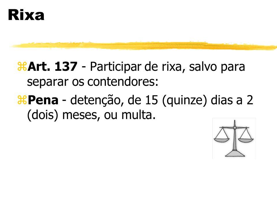 Rixa zArt. 137 - Participar de rixa, salvo para separar os contendores: zPena - detenção, de 15 (quinze) dias a 2 (dois) meses, ou multa.