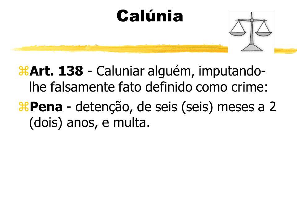 Calúnia zArt. 138 - Caluniar alguém, imputando- lhe falsamente fato definido como crime: zPena - detenção, de seis (seis) meses a 2 (dois) anos, e mul