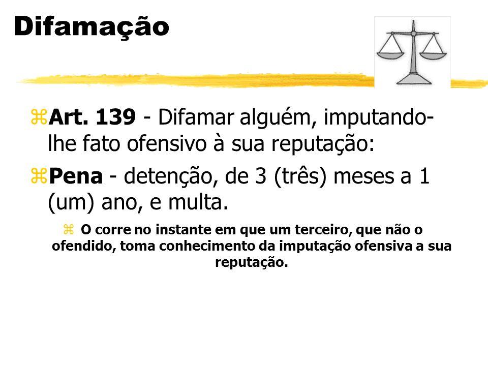 Difamação zArt. 139 - Difamar alguém, imputando- lhe fato ofensivo à sua reputação: zPena - detenção, de 3 (três) meses a 1 (um) ano, e multa. zO corr