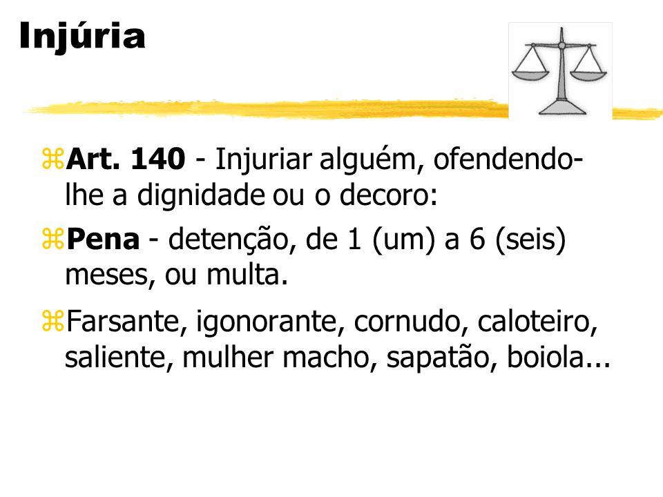 Injúria zArt. 140 - Injuriar alguém, ofendendo- lhe a dignidade ou o decoro: zPena - detenção, de 1 (um) a 6 (seis) meses, ou multa. zFarsante, igonor