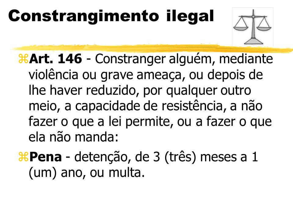 Constrangimento ilegal zArt. 146 - Constranger alguém, mediante violência ou grave ameaça, ou depois de lhe haver reduzido, por qualquer outro meio, a