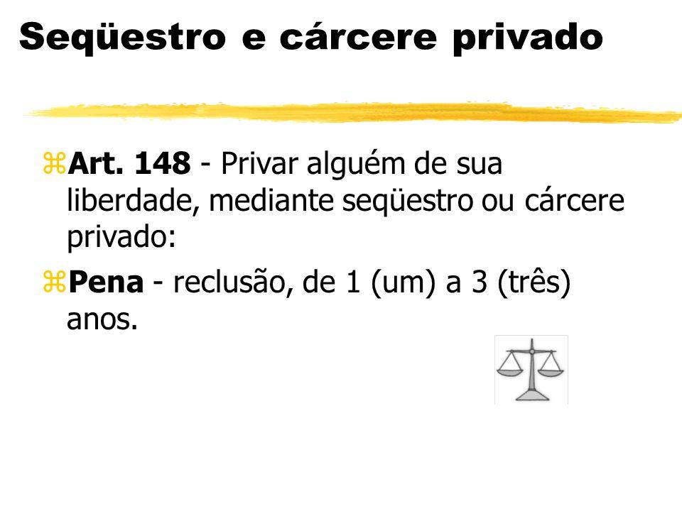 Seqüestro e cárcere privado zArt. 148 - Privar alguém de sua liberdade, mediante seqüestro ou cárcere privado: zPena - reclusão, de 1 (um) a 3 (três)