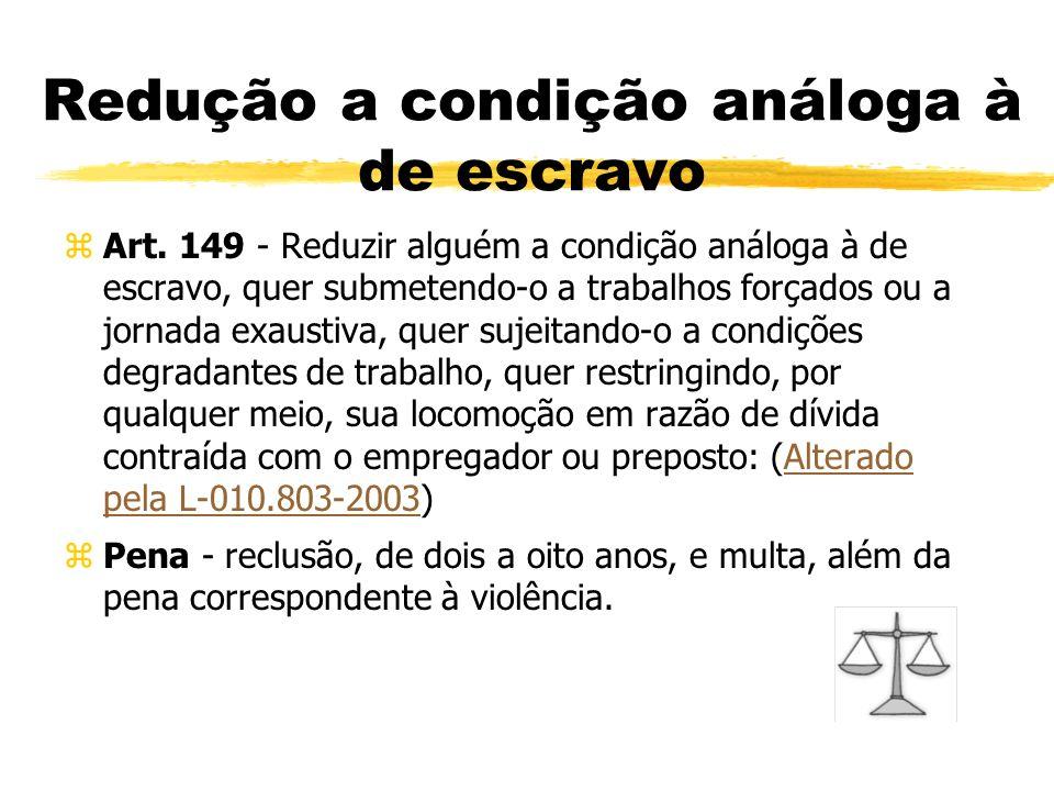Redução a condição análoga à de escravo zArt. 149 - Reduzir alguém a condição análoga à de escravo, quer submetendo-o a trabalhos forçados ou a jornad