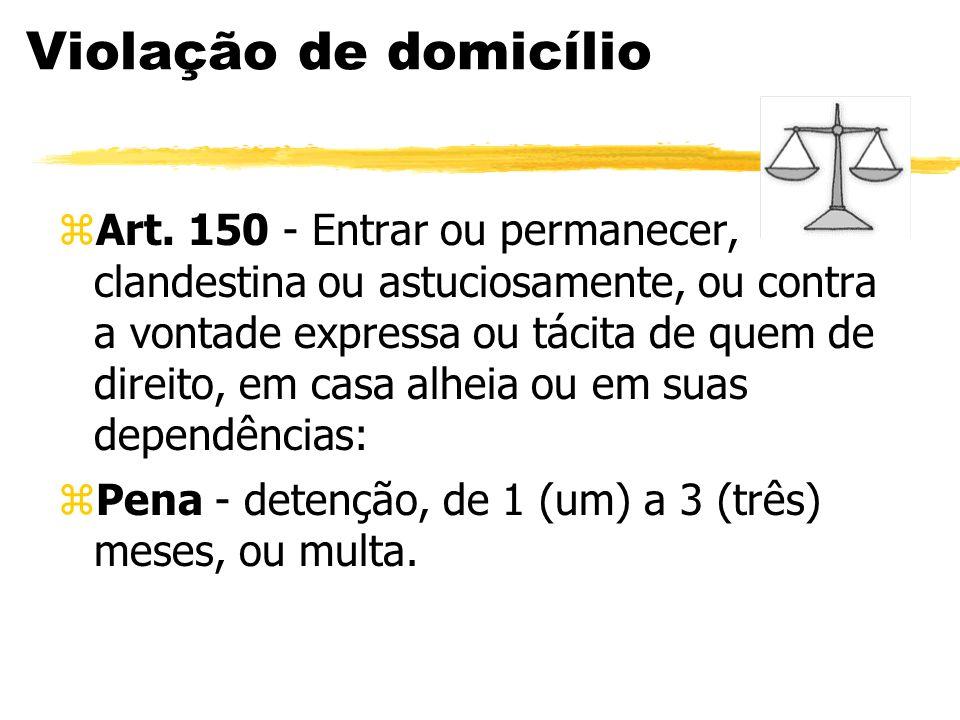 Violação de domicílio zArt. 150 - Entrar ou permanecer, clandestina ou astuciosamente, ou contra a vontade expressa ou tácita de quem de direito, em c