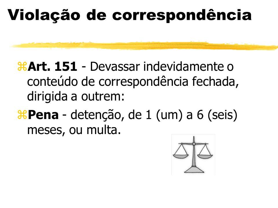 Violação de correspondência zArt. 151 - Devassar indevidamente o conteúdo de correspondência fechada, dirigida a outrem: zPena - detenção, de 1 (um) a