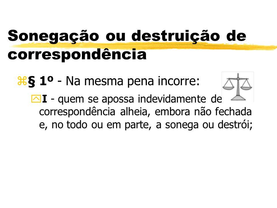 Sonegação ou destruição de correspondência z§ 1º - Na mesma pena incorre: yI - quem se apossa indevidamente de correspondência alheia, embora não fech