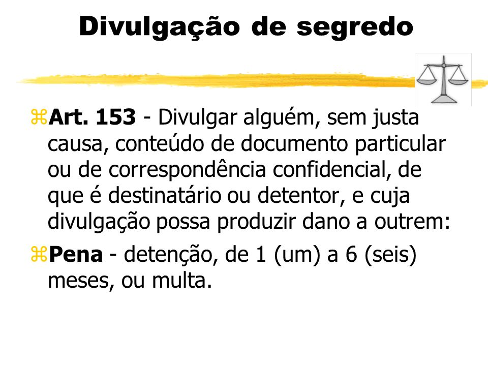 Divulgação de segredo zArt. 153 - Divulgar alguém, sem justa causa, conteúdo de documento particular ou de correspondência confidencial, de que é dest