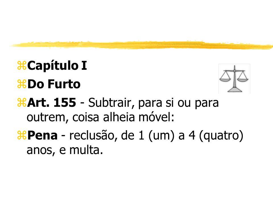 zCapítulo I zDo Furto zArt. 155 - Subtrair, para si ou para outrem, coisa alheia móvel: zPena - reclusão, de 1 (um) a 4 (quatro) anos, e multa.