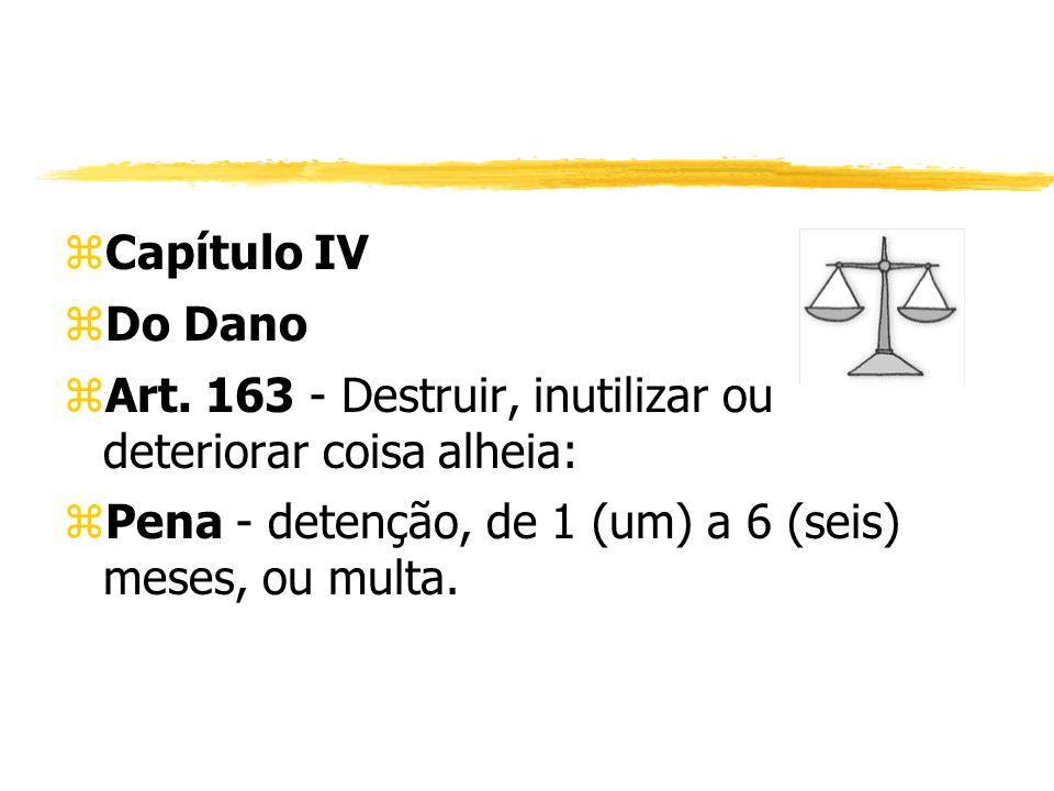 zCapítulo IV zDo Dano zArt. 163 - Destruir, inutilizar ou deteriorar coisa alheia: zPena - detenção, de 1 (um) a 6 (seis) meses, ou multa.