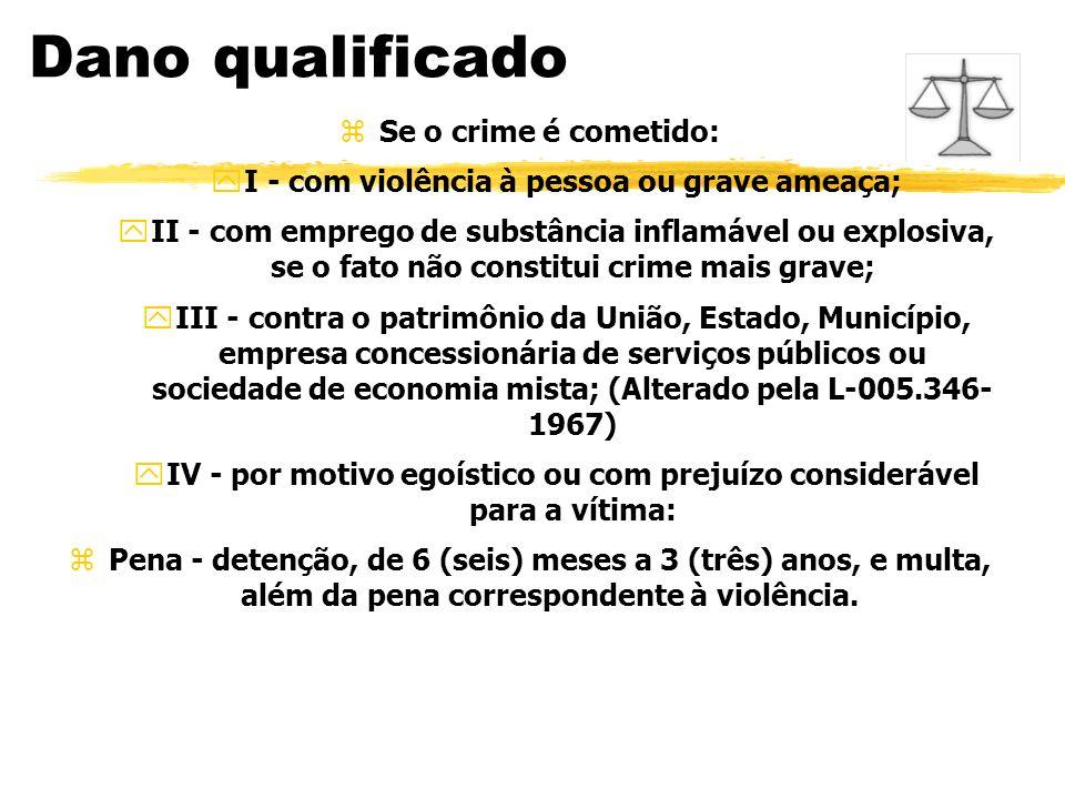 Dano qualificado zSe o crime é cometido: yI - com violência à pessoa ou grave ameaça; yII - com emprego de substância inflamável ou explosiva, se o fa