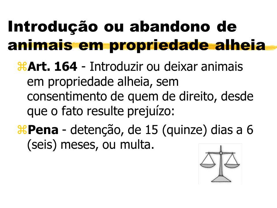 Introdução ou abandono de animais em propriedade alheia zArt. 164 - Introduzir ou deixar animais em propriedade alheia, sem consentimento de quem de d