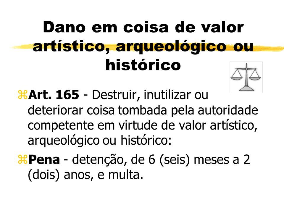 Dano em coisa de valor artístico, arqueológico ou histórico zArt. 165 - Destruir, inutilizar ou deteriorar coisa tombada pela autoridade competente em