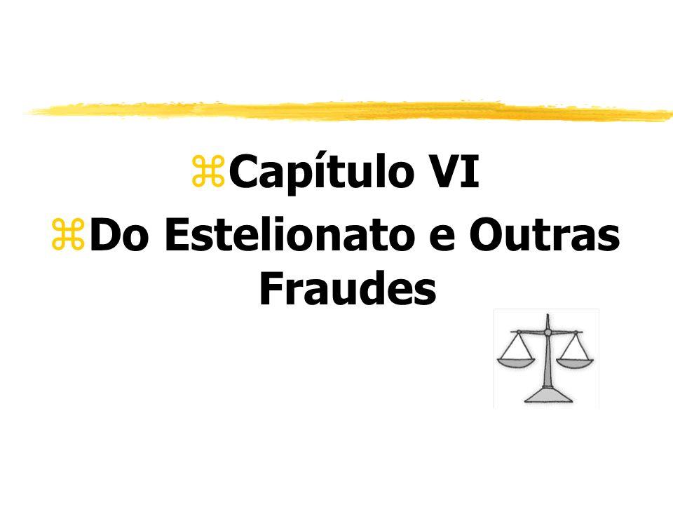 zCapítulo VI zDo Estelionato e Outras Fraudes
