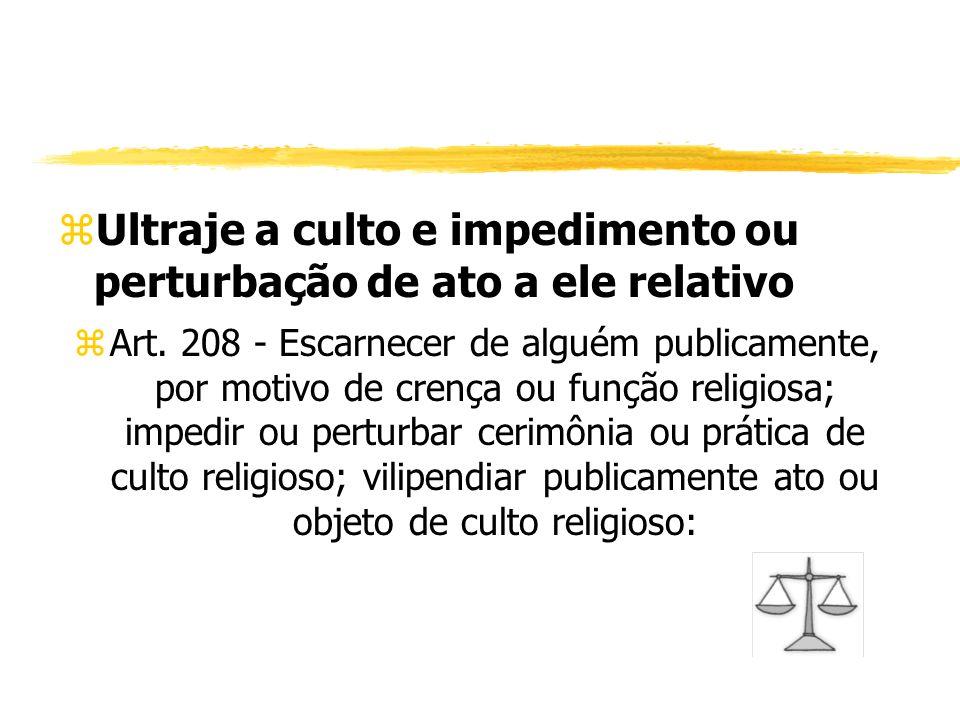 zUltraje a culto e impedimento ou perturbação de ato a ele relativo zArt. 208 - Escarnecer de alguém publicamente, por motivo de crença ou função reli