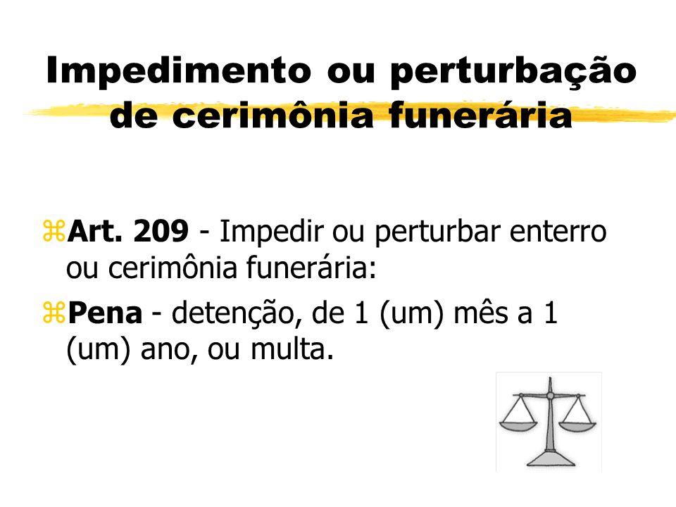 Impedimento ou perturbação de cerimônia funerária zArt. 209 - Impedir ou perturbar enterro ou cerimônia funerária: zPena - detenção, de 1 (um) mês a 1
