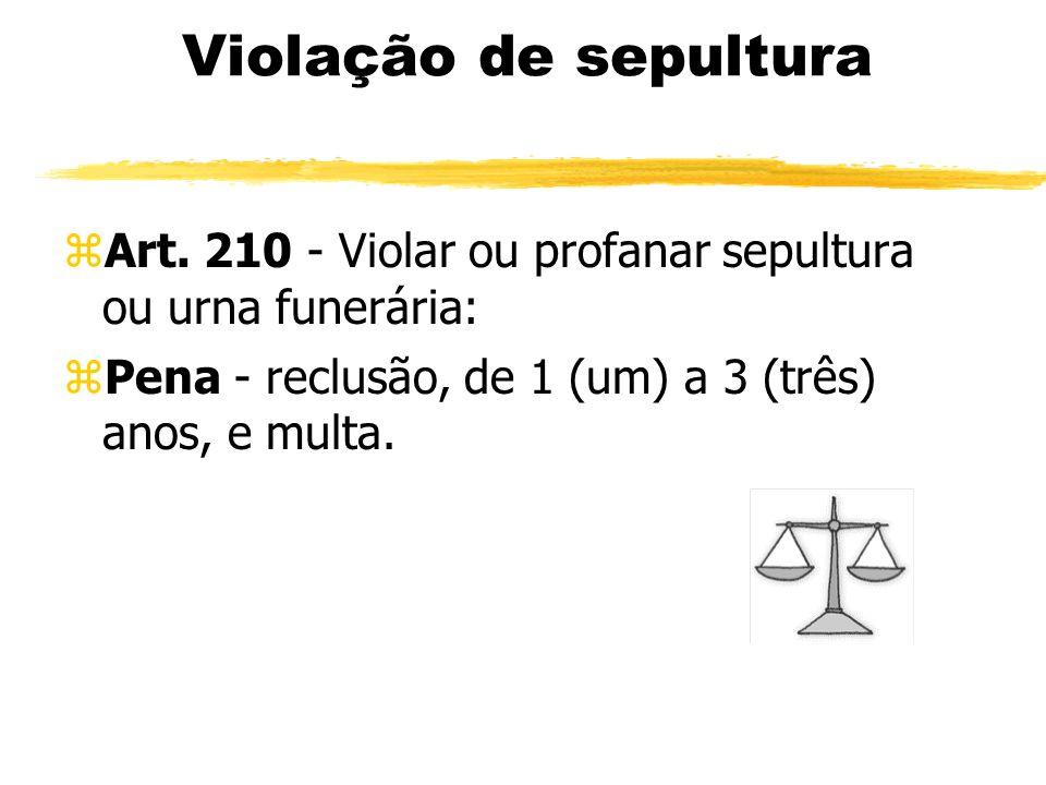 Violação de sepultura zArt. 210 - Violar ou profanar sepultura ou urna funerária: zPena - reclusão, de 1 (um) a 3 (três) anos, e multa.