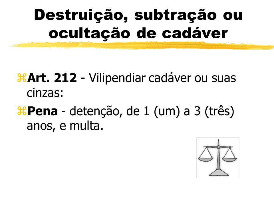 Destruição, subtração ou ocultação de cadáver zArt. 212 - Vilipendiar cadáver ou suas cinzas: zPena - detenção, de 1 (um) a 3 (três) anos, e multa.