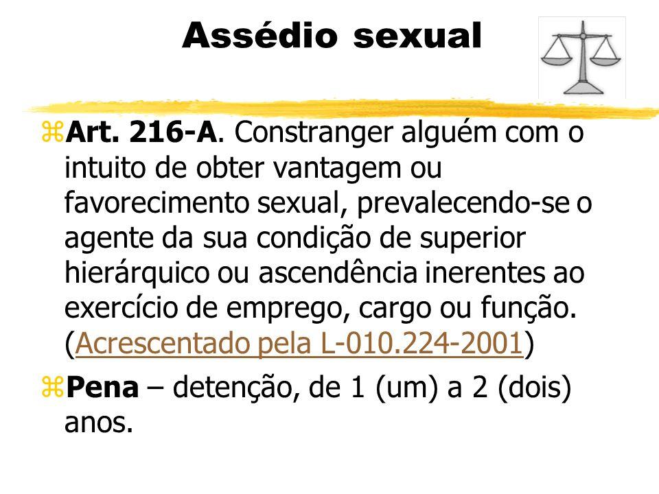 Assédio sexual zArt. 216-A. Constranger alguém com o intuito de obter vantagem ou favorecimento sexual, prevalecendo-se o agente da sua condição de su