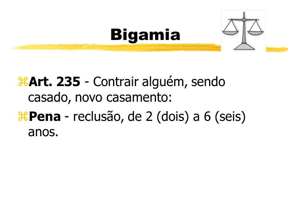 Bigamia zArt. 235 - Contrair alguém, sendo casado, novo casamento: zPena - reclusão, de 2 (dois) a 6 (seis) anos.