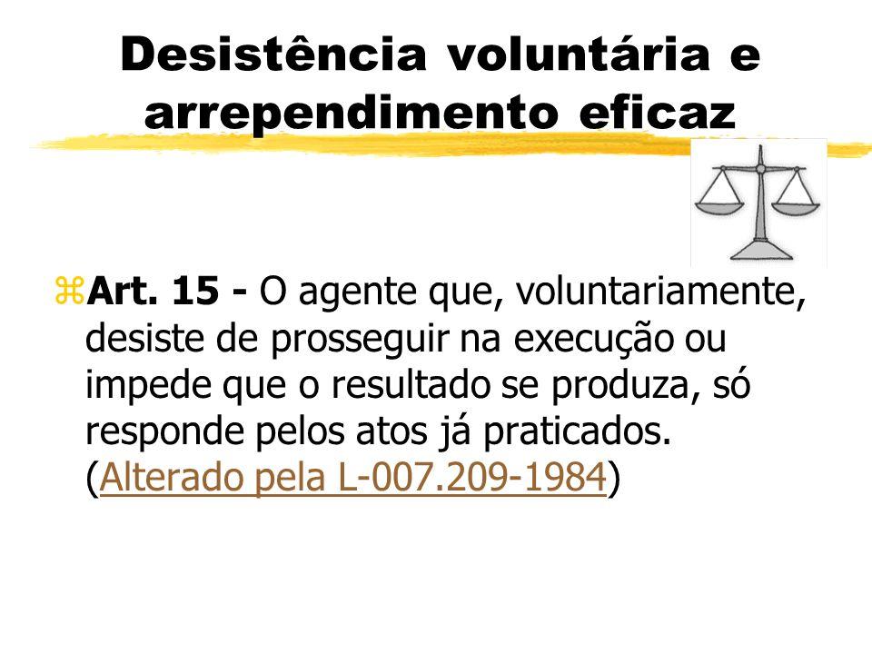 Desistência voluntária e arrependimento eficaz zArt. 15 - O agente que, voluntariamente, desiste de prosseguir na execução ou impede que o resultado s