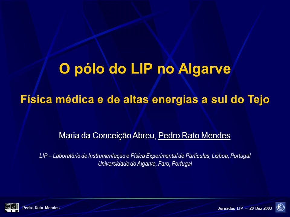 Pedro Rato Mendes Jornadas LIP – 20 Dez 2003 O pólo do LIP no Algarve Física médica e de altas energias a sul do Tejo Maria da Conceição Abreu, Pedro