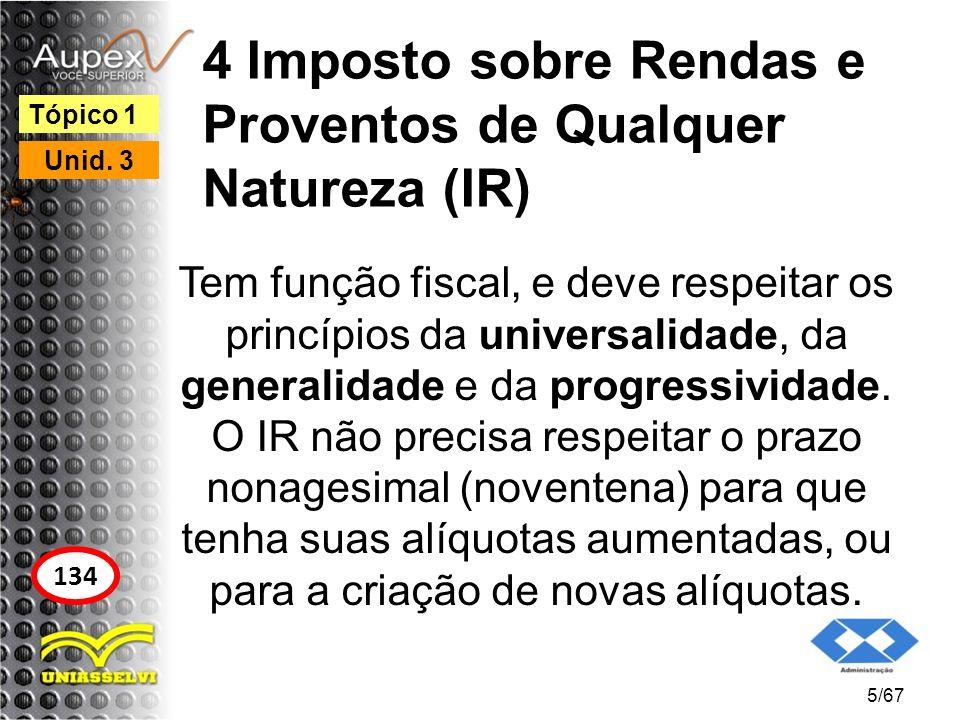 4 Imposto sobre Rendas e Proventos de Qualquer Natureza (IR) Tem função fiscal, e deve respeitar os princípios da universalidade, da generalidade e da