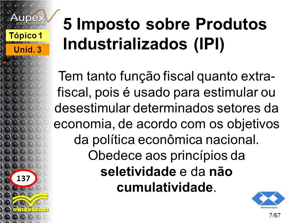 5 Imposto sobre Produtos Industrializados (IPI) Tem tanto função fiscal quanto extra- fiscal, pois é usado para estimular ou desestimular determinados